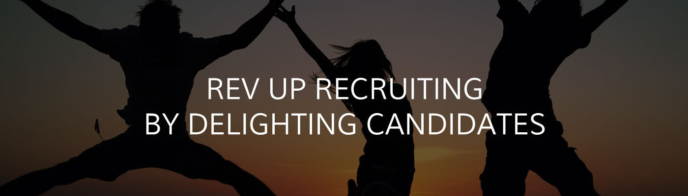 Rev up recruiting by delighting candidates