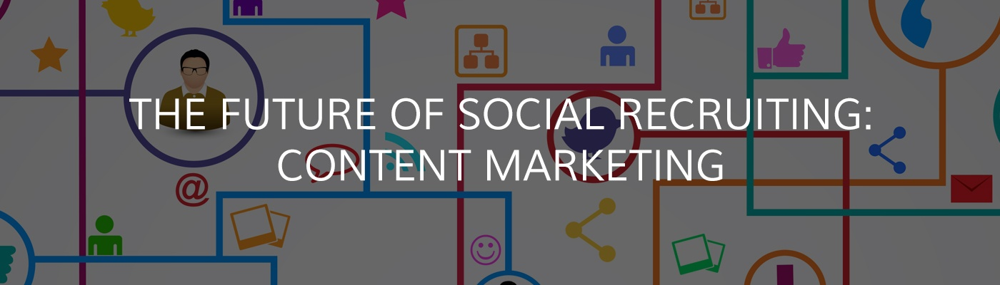 The Future of Social Recruiting: Content Marketing